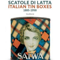 Scatole di Latta in Italia ed Europa 1850-1980/Tin boxes in Italy and Europe 1850-1980